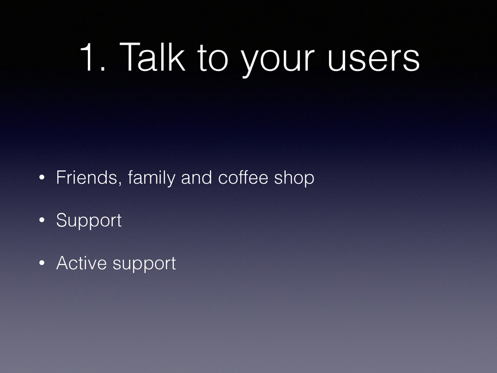 1. Talk to your users • Friends, family and cof...