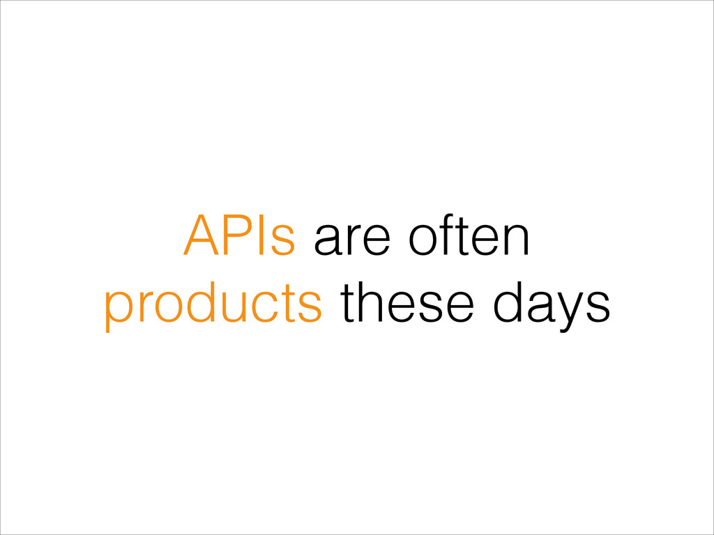 APIs are often products these days