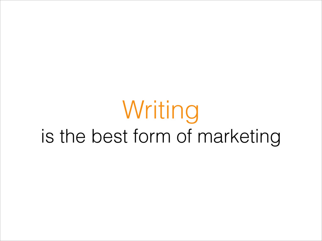 Writing is the best form of marketing