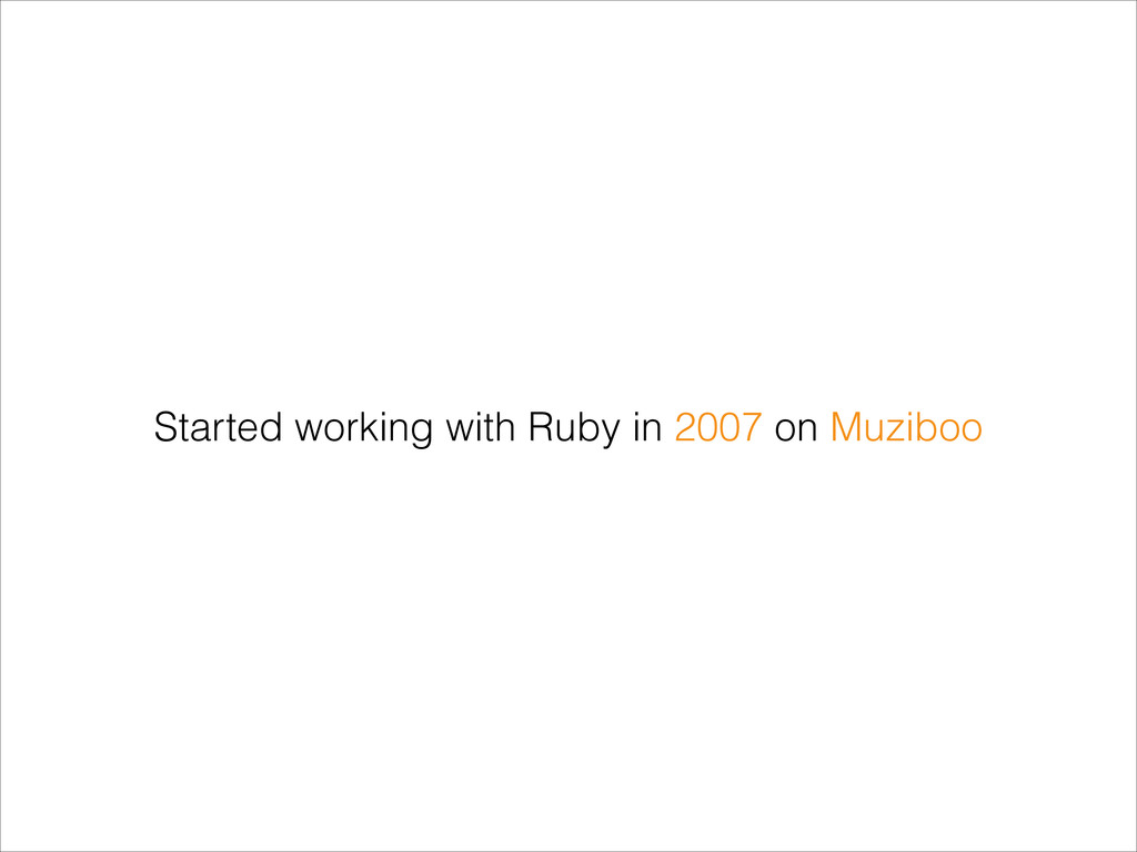 Started working with Ruby in 2007 on Muziboo