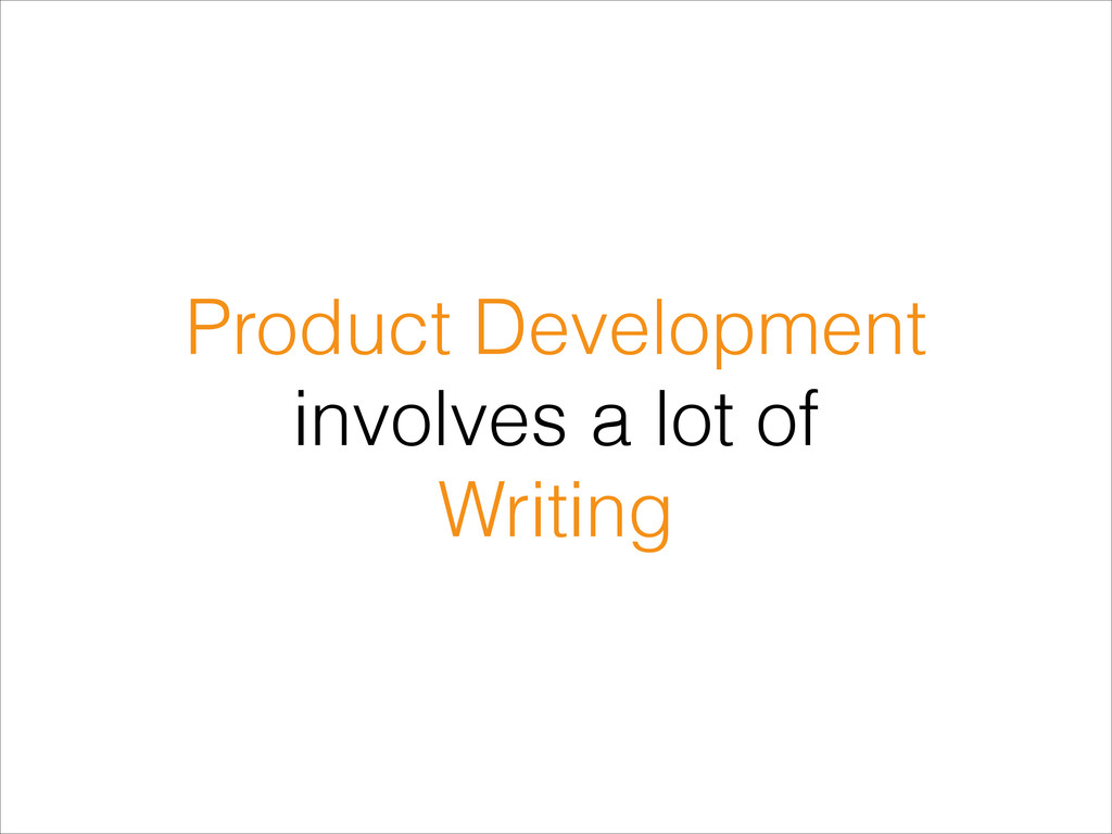 Product Development involves a lot of Writing
