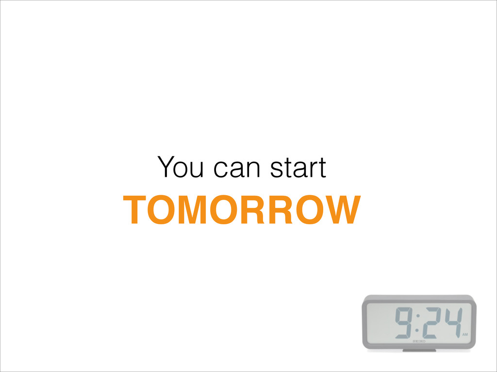 You can start TOMORROW