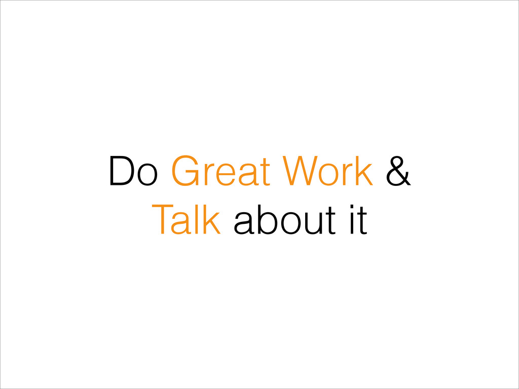 Do Great Work & Talk about it