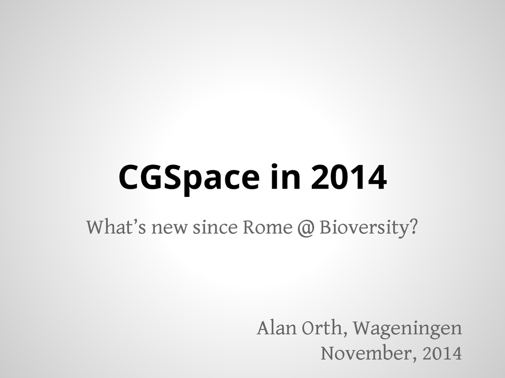 CGSpace in 2014 What's new since Rome @ Biovers...