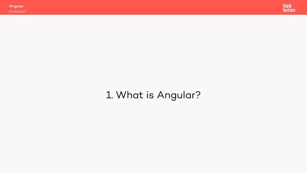 1. What is Angular? Kickstart Angular
