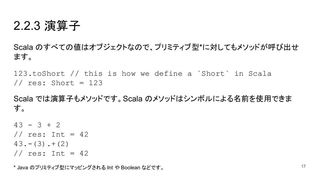 17 2.2.3 演算子 Scala のすべての値はオブジェクトなので、プリミティブ型*に対し...