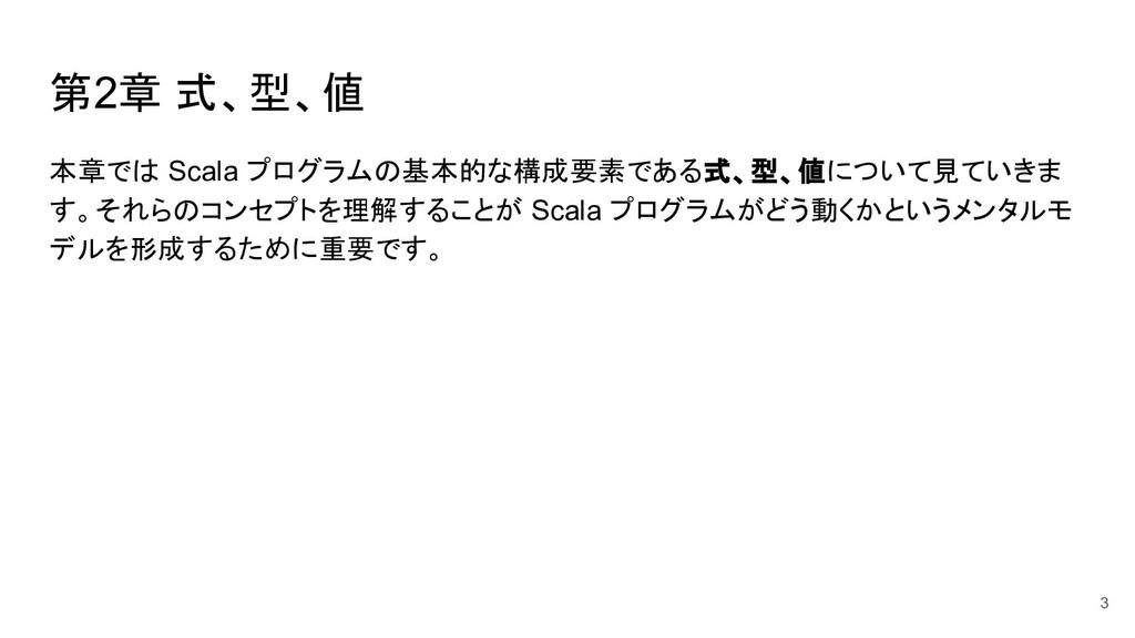 第2章 式、型、値 本章では Scala プログラムの基本的な構成要素である式、型、値について...