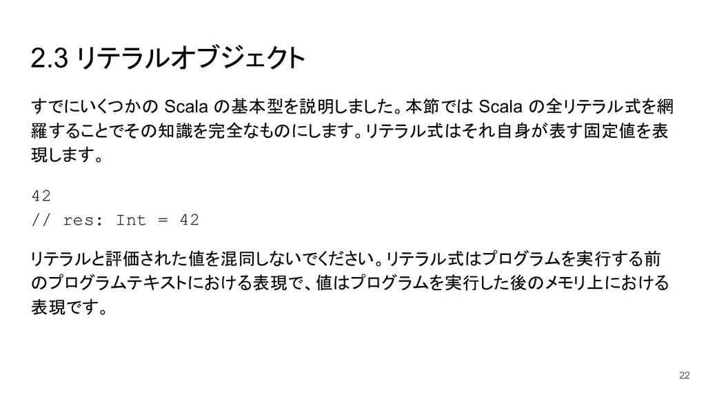 2.3 リテラルオブジェクト 22 すでにいくつかの Scala の基本型を説明しました。本節...