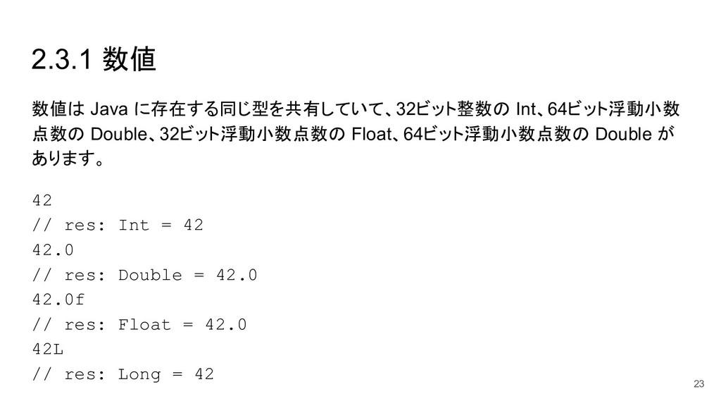 2.3.1 数値 数値は Java に存在する同じ型を共有していて、32ビット整数の Int、...