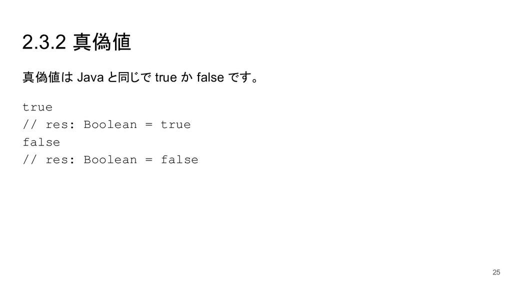 2.3.2 真偽値 真偽値は Java と同じで true か false です。 true ...