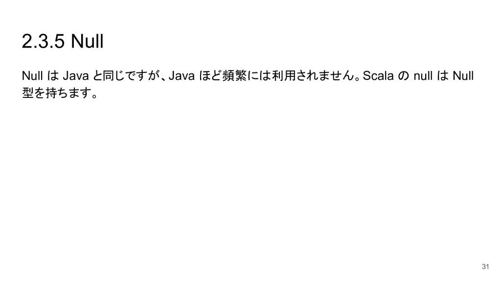 2.3.5 Null Null は Java と同じですが、Java ほど頻繁には利用されませ...