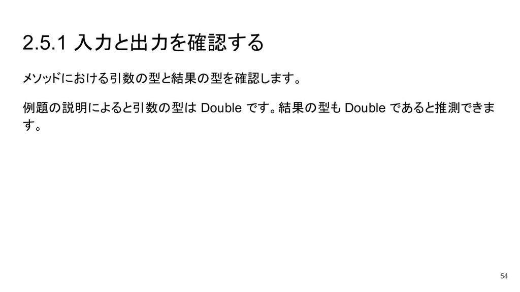 2.5.1 入力と出力を確認する メソッドにおける引数の型と結果の型を確認します。 例題の説明...