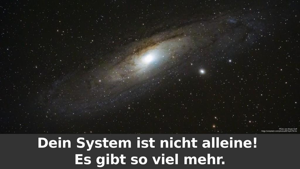 Dein System ist nicht alleine! Es gibt so viel ...
