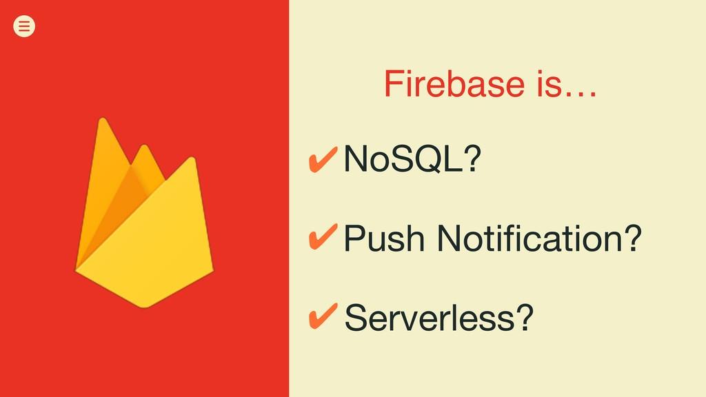 Firebase is… NoSQL? Push Notification? Serverle...