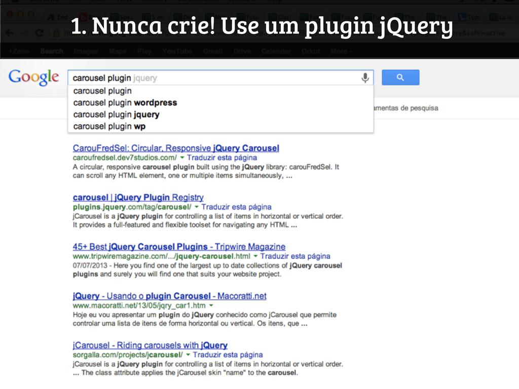 1. Nunca crie! Use um plugin jQuery