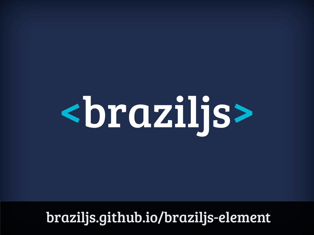 <braziljs> braziljs.github.io/braziljs-element