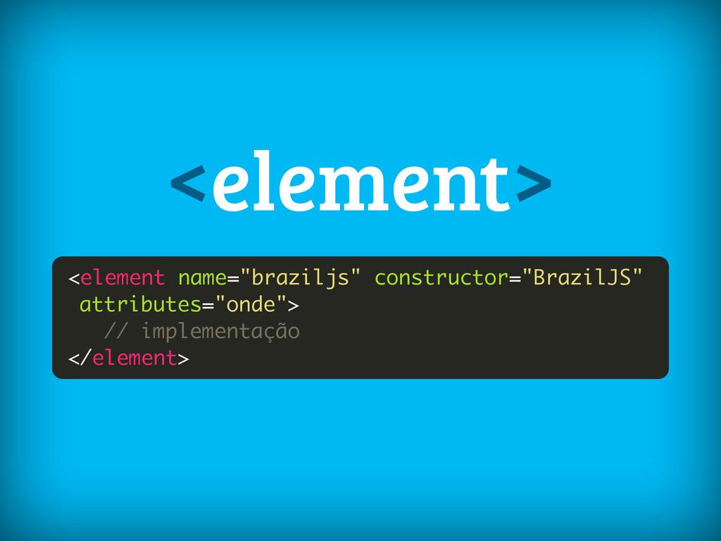 "<element name=""braziljs"" constructor=""BrazilJS""..."