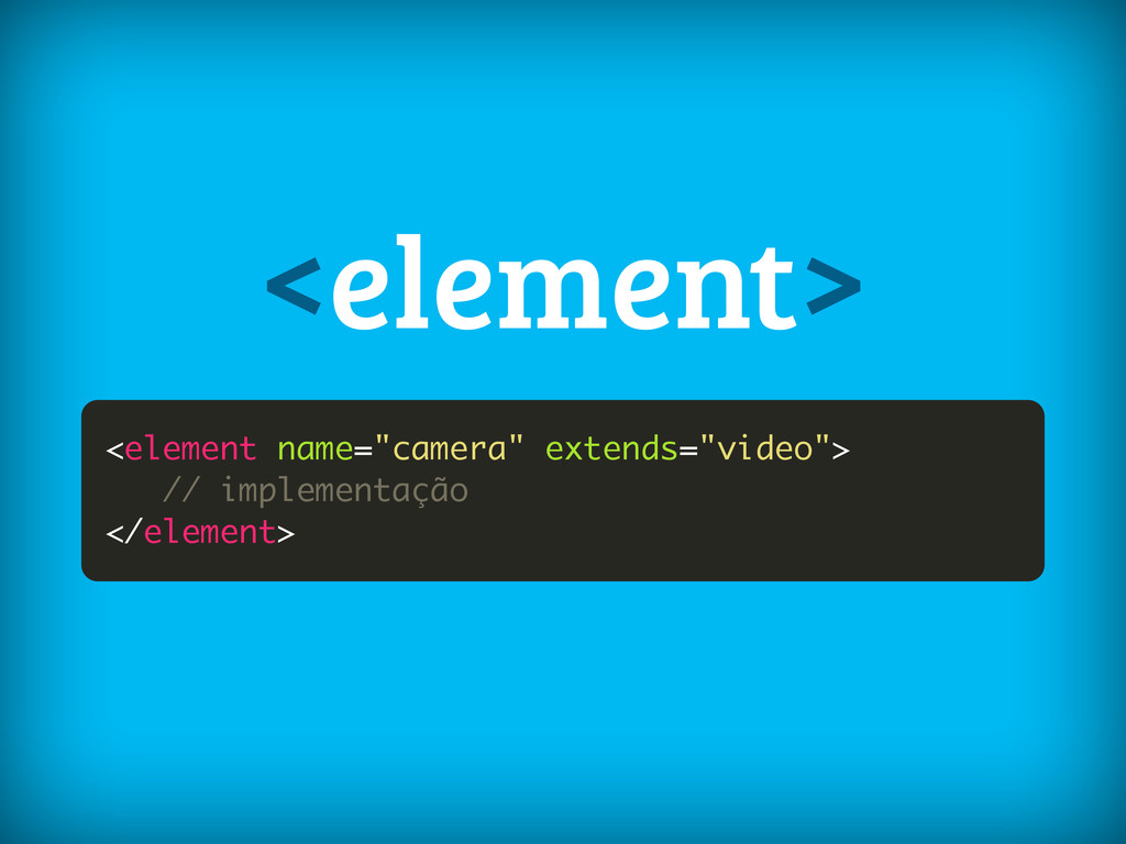 """<element name=""""camera"""" extends=""""video""""> // impl..."""