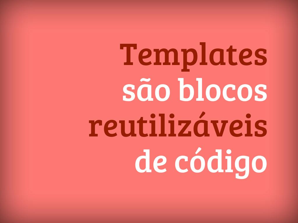 Templates são blocos reutilizáveis de código