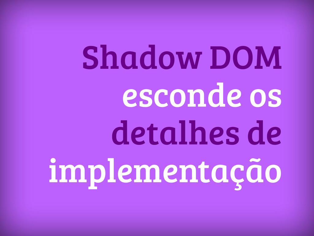 Shadow DOM esconde os detalhes de implementação