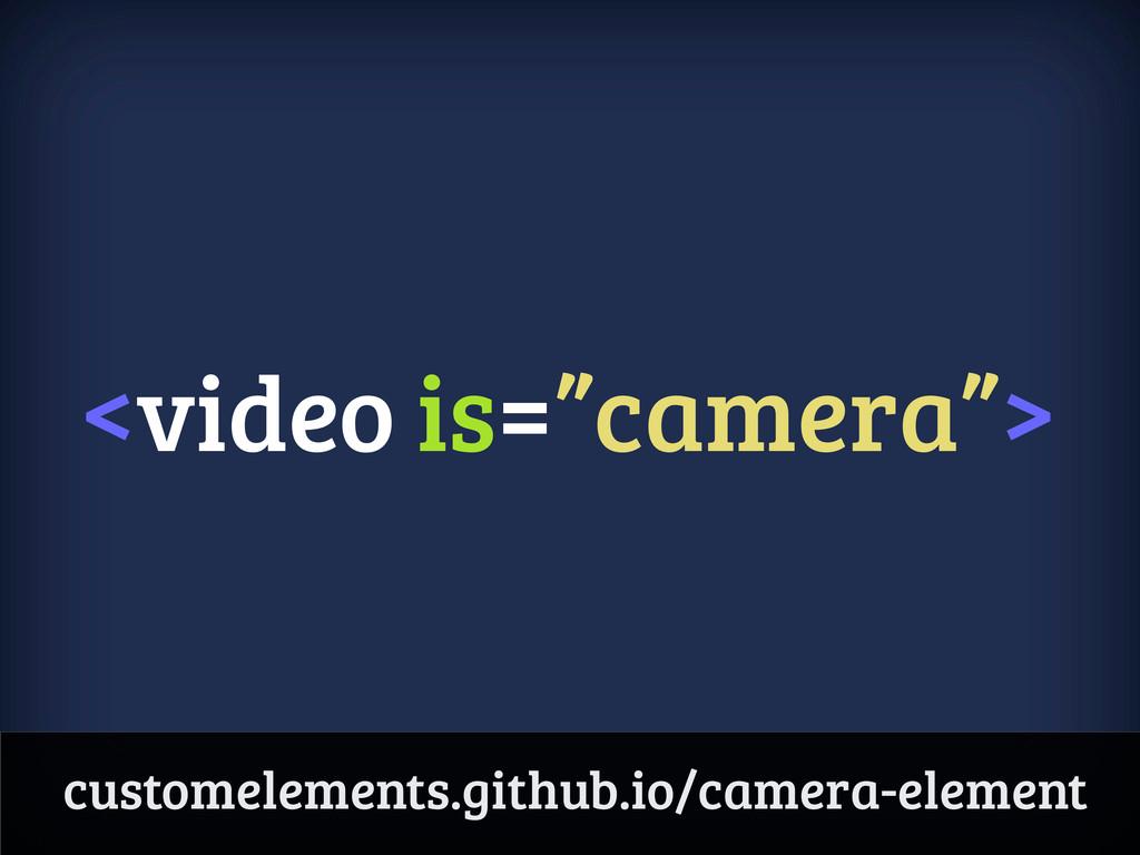 "<video is=""camera""> customelements.github.io/ca..."