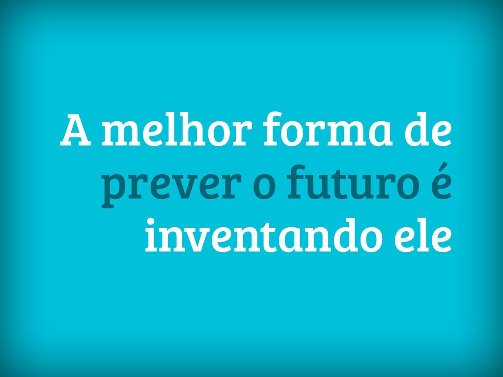 A melhor forma de prever o futuro é inventando ...