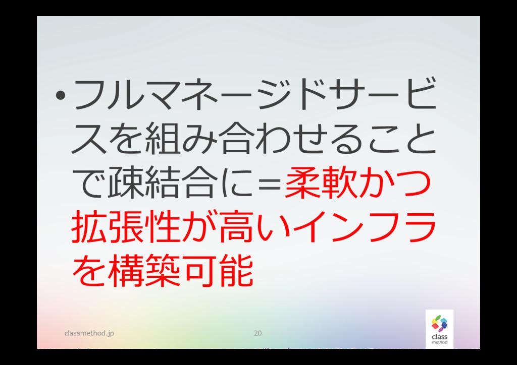 classmethod.jp 20 •フルマネージドサービ スを組み合わせること で疎結合に...
