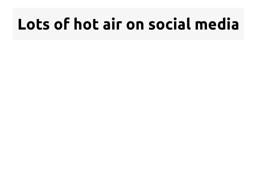 Lots of hot air on social media  See, for exam...