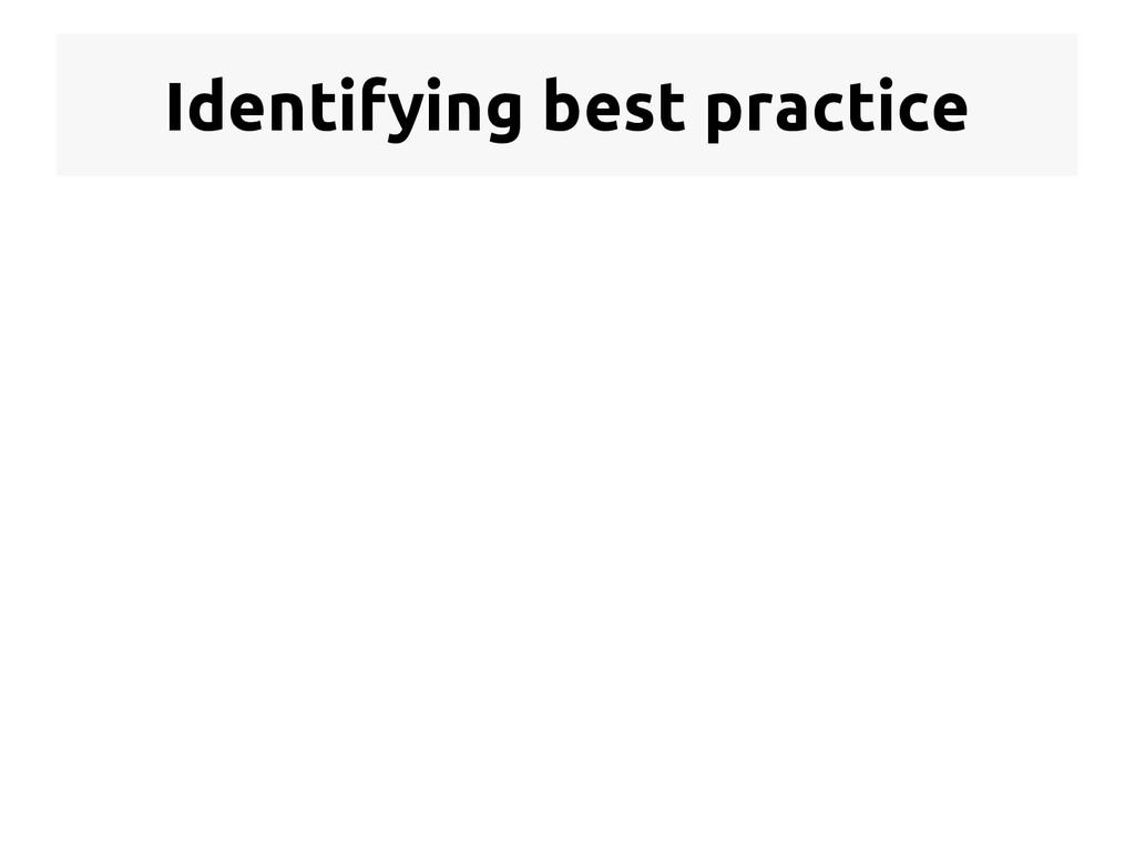 Identifying best practice  Now this is more li...