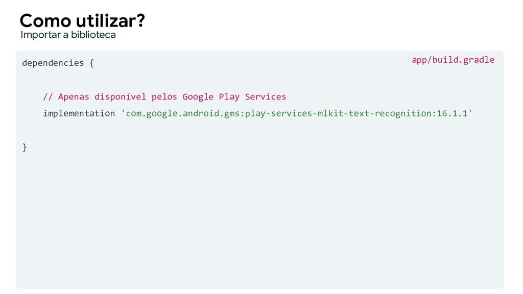 dependencies { // Apenas disponível pelos Googl...