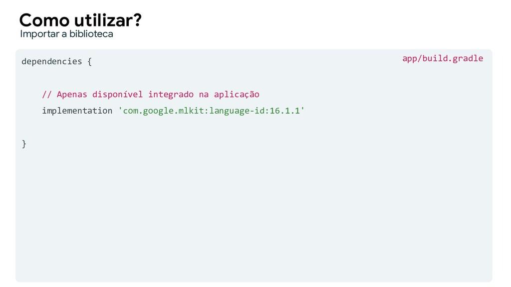 dependencies { // Apenas disponível integrado n...