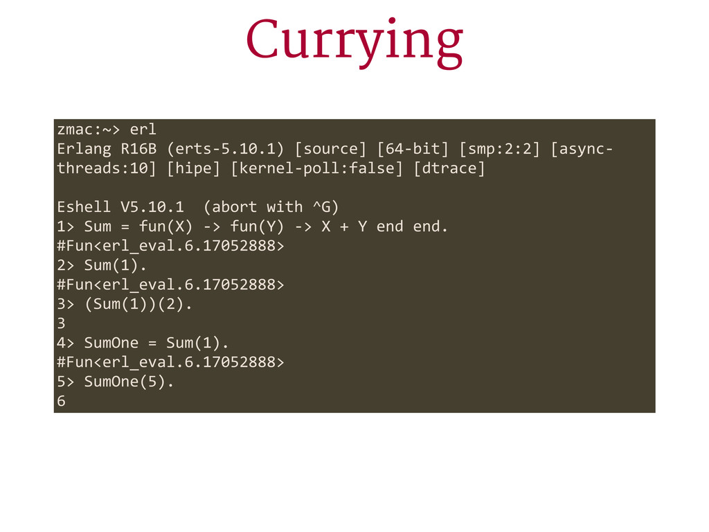 Currying zmac:~> erl Erlang R16B (erts-‐5.1...