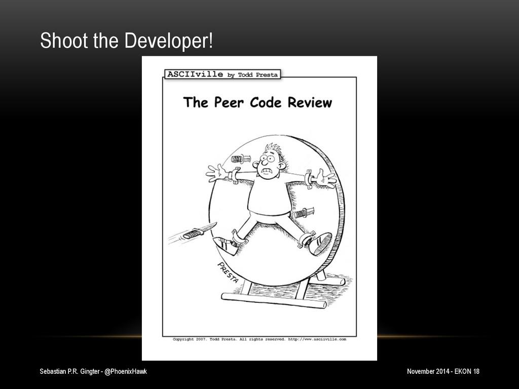 Shoot the Developer! Sebastian P.R. Gingter - @...