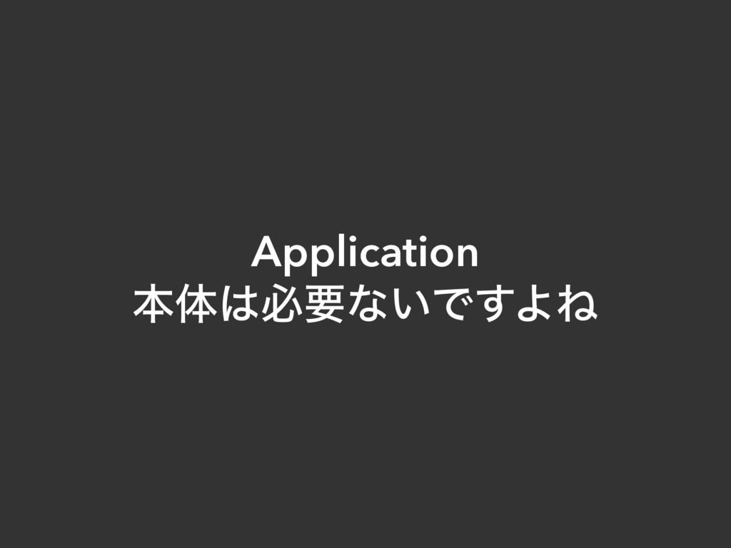 Application ຊମඞཁͳ͍Ͱ͢ΑͶ