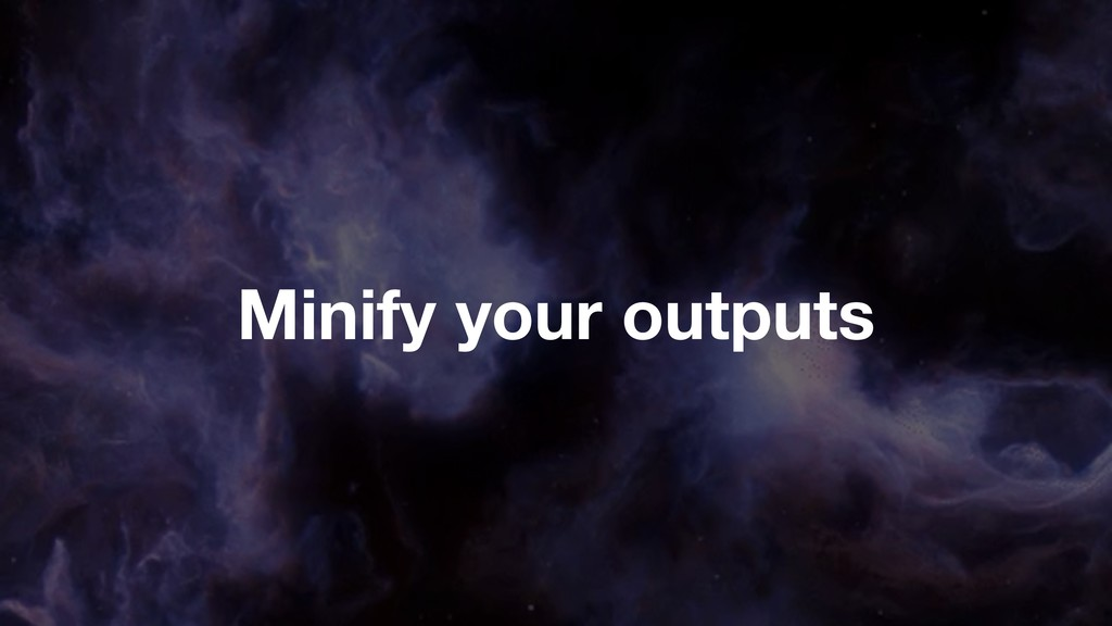 Minify your outputs