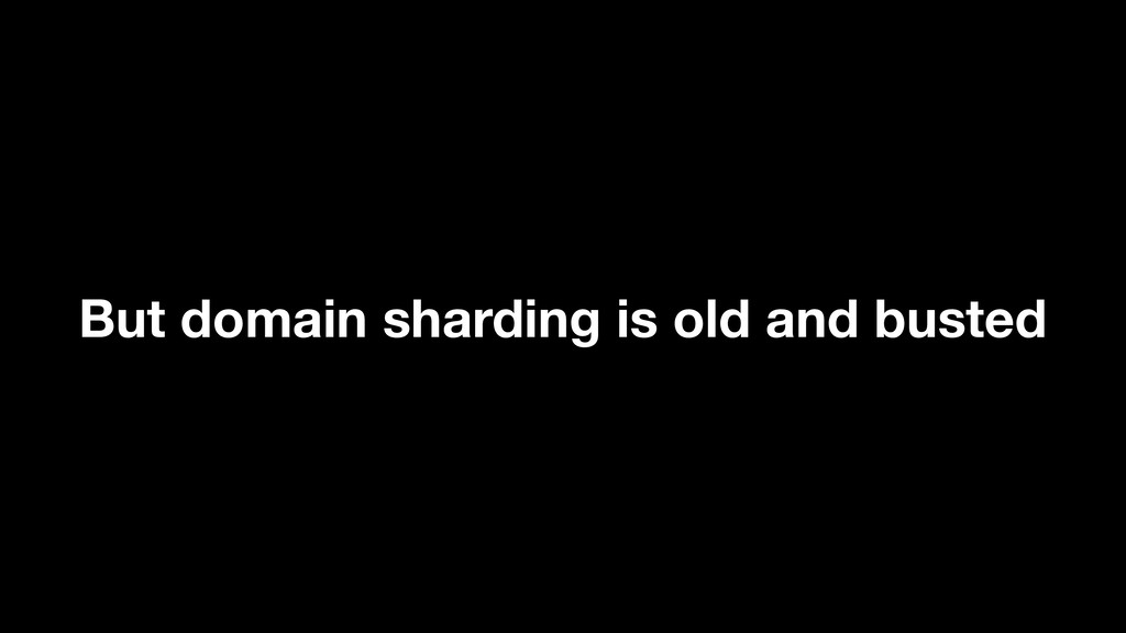 But domain sharding is old and busted