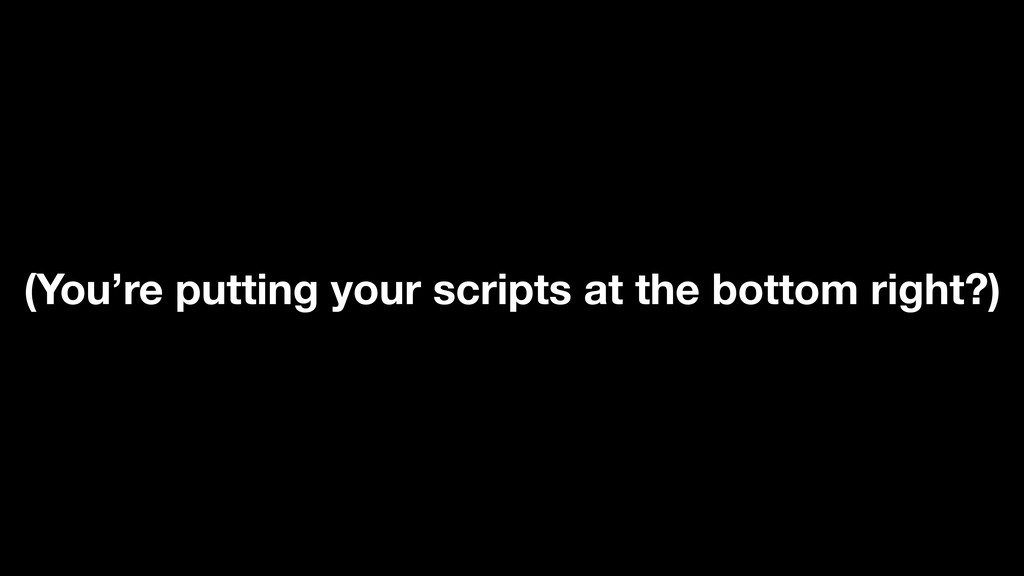 (You're putting your scripts at the bottom righ...