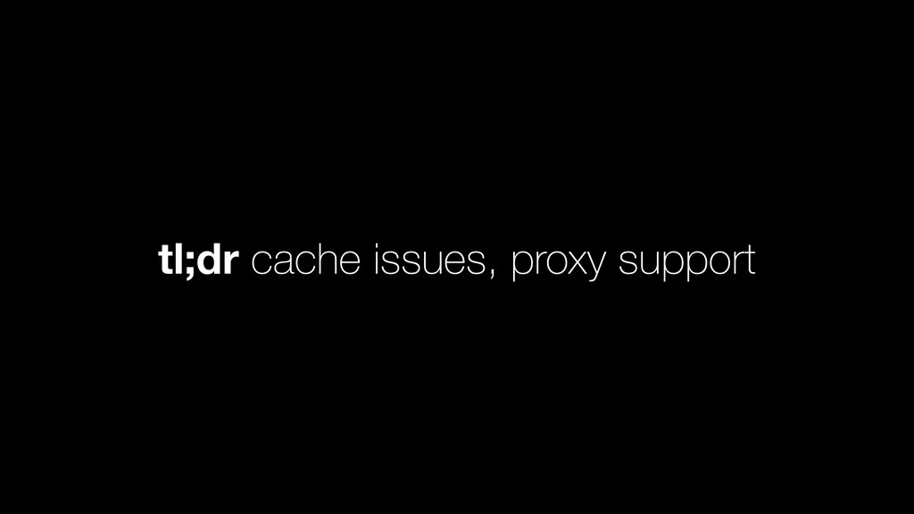 tl;dr cache issues, proxy support