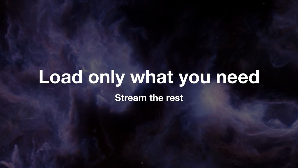 Load only what you need Stream the rest