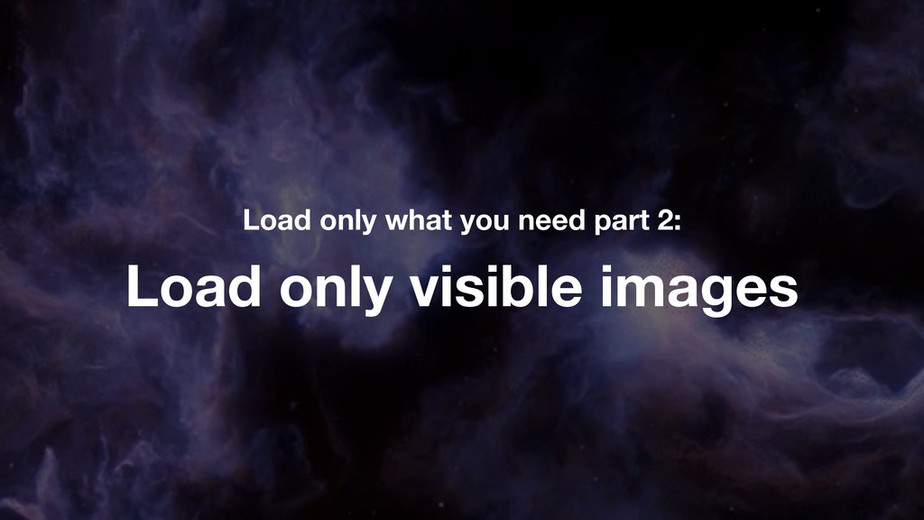 Load only visible images Load only what you nee...