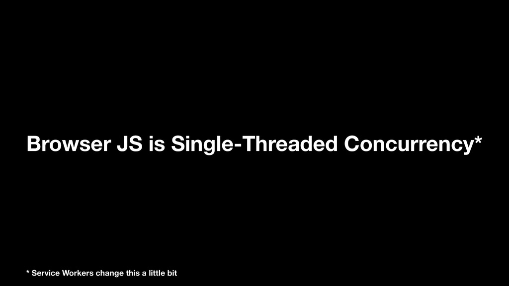 Browser JS is Single-Threaded Concurrency* * Se...