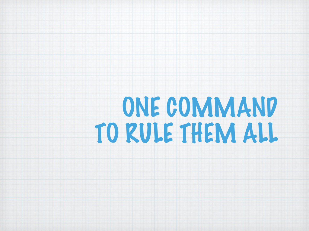 ONE COMMAND TO RULE THEM ALL