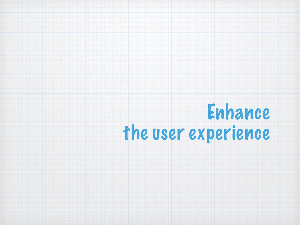 Enhance the user experience