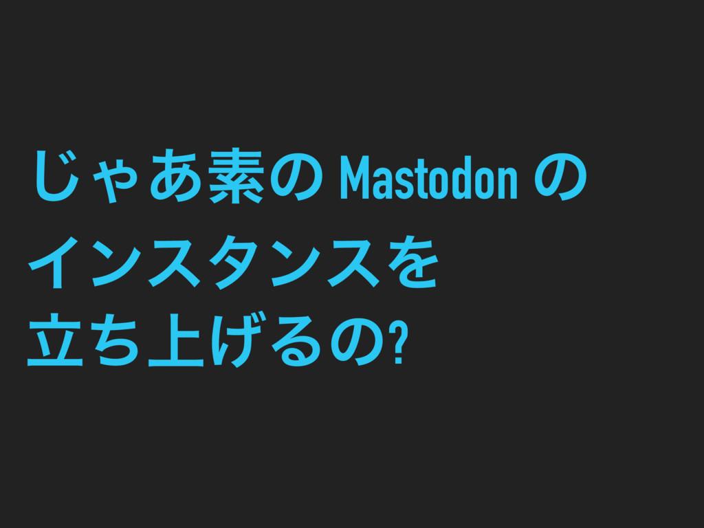͡Ό͋ૉͷ Mastodon ͷ ΠϯελϯεΛ ্ཱͪ͛Δͷ?