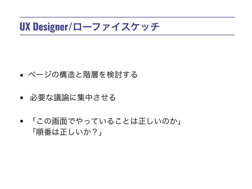 UX Designer/ϩʔϑΝΠεέον • ϖʔδͷߏͱ֊Λݕ౼͢Δ • ඞཁͳٞʹ...
