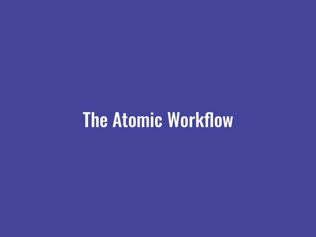 The Atomic Workflow