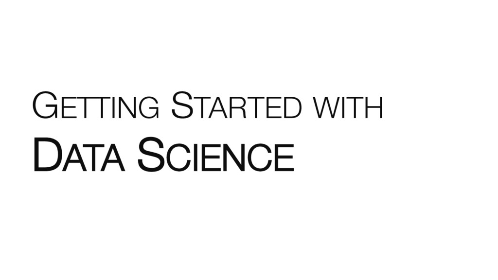 GETTING STARTED WITH ! DATA SCIENCE