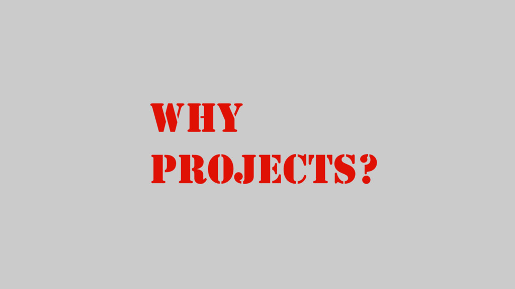 WHY PROJECTS?