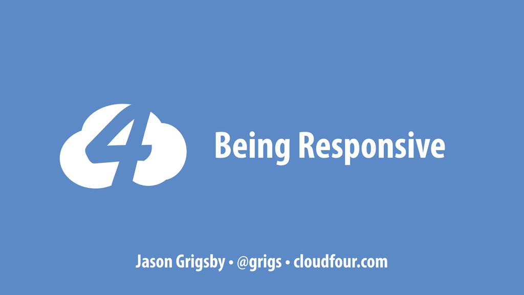Being Responsive Jason Grigsby • @grigs • cloud...