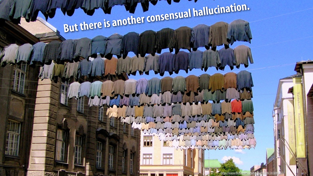 But there is another consensual hallucination. ...